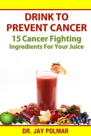 Drink to Prevent Cancer: 15 Cancer Fighting Ingredients for Your Juice ebook by Dr. Jay Polmar
