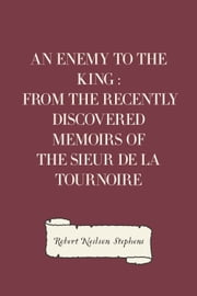 An Enemy to the King : From the Recently Discovered Memoirs of the Sieur de la Tournoire ebook by Robert Neilson Stephens