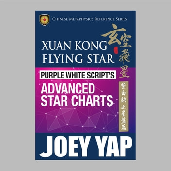 Xuan Kong Flying Star Purple White Script's Advanced Star Charts - The Best Kept Secret of Xuan Kong Feng Shui ebook by Yap Joey