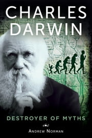 Charles Darwin - Destroyer of Myths ebook by Andrew Norman