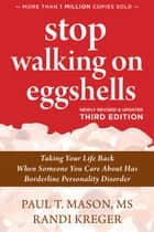 Stop Walking on Eggshells - Taking Your Life Back When Someone You Care About Has Borderline Personality Disorder ebook by Paul T. T. Mason, MS, Randi Kreger