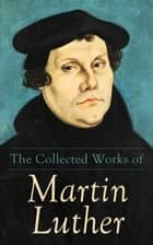 The Collected Works of Martin Luther - Theological Writings, Sermons & Hymns: The Ninety-five Theses, The Bondage of the Will, The Catechism ebook by Martin Luther, C. M. Jacobs, C. H. Jacobs,...