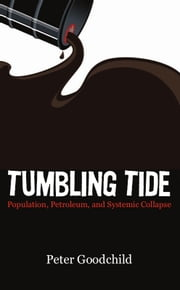 Tumbling Tide - Population, Petroleum, and Systemic Collapse ebook by Peter Goodchild