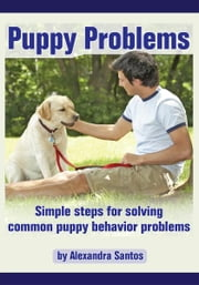 Puppy Problems - Simple steps for solving common puppy behavior problems ebook by Alexandra Santos