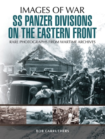 SS Panzer Divisions on the Eastern Front - Rare Photographs from Wartime Archives ebook by Bob Carruthers