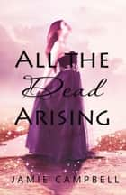 All the Dead Arising ebook by Jamie Campbell