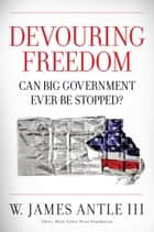 Devouring Freedom - Can Big Government Ever Be Stopped ebook by W. James Antle III
