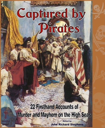 Captured by Pirates - 22 Firsthand Accounts of Murder and Mayhem on the High Seas ebook by John Richard Stephens,Captain Sabins,Aaron Smith,Captain Jacob Dunham,John Battis,Captain John Butman,Captain Barnabas Lincoln,Captain William Snelgrave,Captain Z. G. Lamson,Captain J. Evans,Captain George Roberts,Lucretia Parker,Philip Ashton, Jr.,Richard Glasspoole,Fernão Mendez Pinto,Saint Vincent de Paul,Captain John Stairs,Captain Rufus Frink,Daniel Collins,John Fillmore,Captain Samuel Samuels