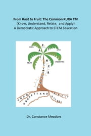 From Root to Fruit: The Common KURA TM (Know, Understand, Relate, and Apply) A Democratic Approach to STEM Education ebook by Constance Meadors, Ph.D.