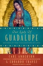 Our Lady of Guadalupe ebook by Carl Anderson,Eduardo Chavez