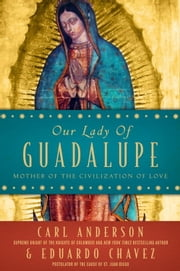 Our Lady of Guadalupe - Mother of the Civilization of Love ebook by Carl Anderson,Eduardo Chavez