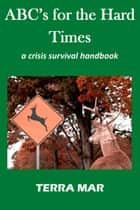ABC's for the Hard Times: a crisis survival handbook ebook by Terra Mar