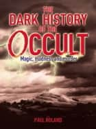 The Dark History of the Occult eBook by Paul Roland