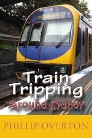 Train Tripping Around Sydney ebook by Phillip Overton