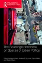 The Routledge Handbook on Spaces of Urban Politics ebook by Kevin Ward, Andrew E. G. Jonas, Byron Miller,...