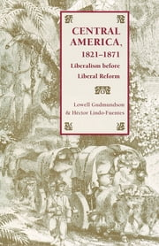 Central America, 1821-1871 - Liberalism before Liberal Reform ebook by Lowell Gudmundson,Hector Lindo-Fuentes