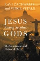 Jesus Among Secular Gods - The Countercultural Claims of Christ ebook by Ravi Zacharias, Vince Vitale