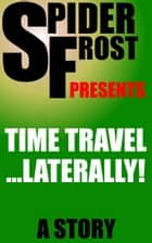 Time Travel...Laterally! ebook by Spider Frost