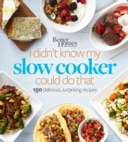 Better Homes and Gardens I Didn't Know My Slow Cooker Could Do That - 150 Delicious, Surprising Recipes ebook by Better Homes and Gardens