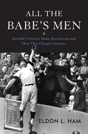All the Babe's Men - Baseball's Greatest Home Run Seasons and How They Changed America ebook by Eldon L. Ham