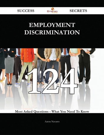 Employment discrimination 124 Success Secrets - 124 Most Asked Questions On Employment discrimination - What You Need To Know ebook by Aaron Navarro