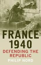 France 1940 - Defending the Republic ebook by Philip Nord