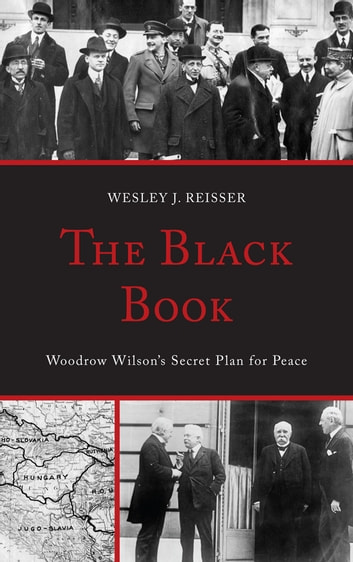 The Black Book - Woodrow Wilson's Secret Plan for Peace ebook by Wesley J. Reisser
