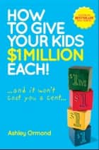 How to Give Your Kids $1 Million Each! (And It Won't Cost You a Cent) ebook by Ashley Ormond