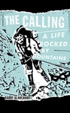 The Calling - A Life Rocked by Mountains ebook by Barry Blanchard