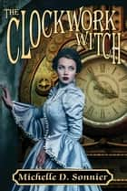 The Clockwork Witch ebook by Michelle D. Sonnier
