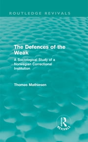 The Defences of the Weak (Routledge Revivals) - A Sociological Study of a Norwegian Correctional Institution ebook by Thomas Mathiesen