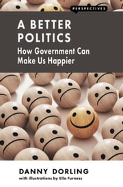 A Better Politics: How Government Can Make Us Happier ebook by Dorling, Danny