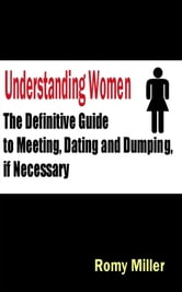 Understanding Women: The Definitive Guide To Meeting Dating And Dumping If Necessary ebook by Romy Miller