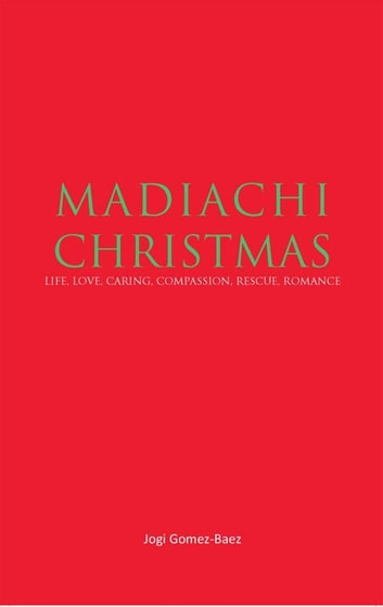 Mariachi Christmas - Life, Love, Caring, Compassion, Rescue, Romance ebook by Jogi Gomez-Baez