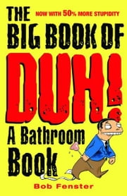 The Big Book of Duh - A Bathroom Book ebook by Bob Fenster