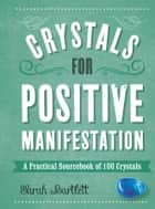 Crystals for Positive Manifestation - A Practical Sourcebook of 100 Crystals ebook by Sarah Bartlett