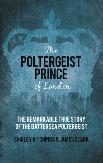 Poltergeist Prince of London - The Remarkable True Story of the Battersea Poltergeist ebook by Shirley Hitchings,James Clark