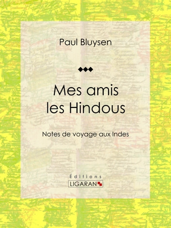 Mes amis les Hindous - Notes de voyage aux Indes ebook by Paul Bluysen,Ligaran