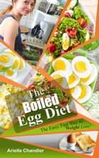 The Boiled Egg Diet: The Easy, Fast Way to Weight Loss! Lose up to 25 Pounds in 2 short weeks! - Healthy Living and More, #1 ebook by Arielle Chandler