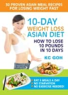 10-Day Weight Loss Asian Diet: How to Lose 10 Pounds In 10 Days ebook by KC GOH