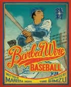 Barbed Wire Baseball - How One Man Brought Hope to the Japanese Internment Camps of WWII ebook by Marissa Moss, Yuko Shimizu