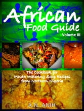 African Food Guide- The Cookbook for Mouth Watering Soup Recipes from Northern Nigeria Vol. III ebook by A.N. Anih