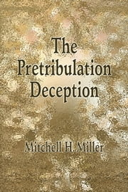 The Pretribulation Deception ebook by Mitchell H. Miller
