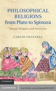 Philosophical Religions from Plato to Spinoza - Reason, Religion, and Autonomy ebook by Carlos Fraenkel