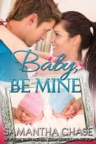 Baby, Be Mine ebook by Samantha Chase