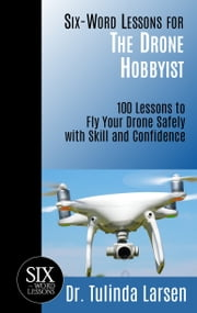 Six-Word Lessons for the Drone Hobbyist: 100 Lessons to Fly Your Drone Safely with Skill and Confidence