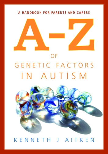 An A-Z of Genetic Factors in Autism - A Handbook for Parents and Carers ebook by Kenneth Aitken