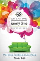 52 Creative Family Time Experiences ebook by Timothy Smith