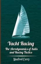 Yacht Racing - The Aerodynamics of Sails and Racing Tactics ebook by Manfred Curry