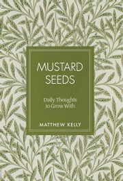 Mustard Seeds - Daily Thoughts to Grow With ebook by Matthew Kelly